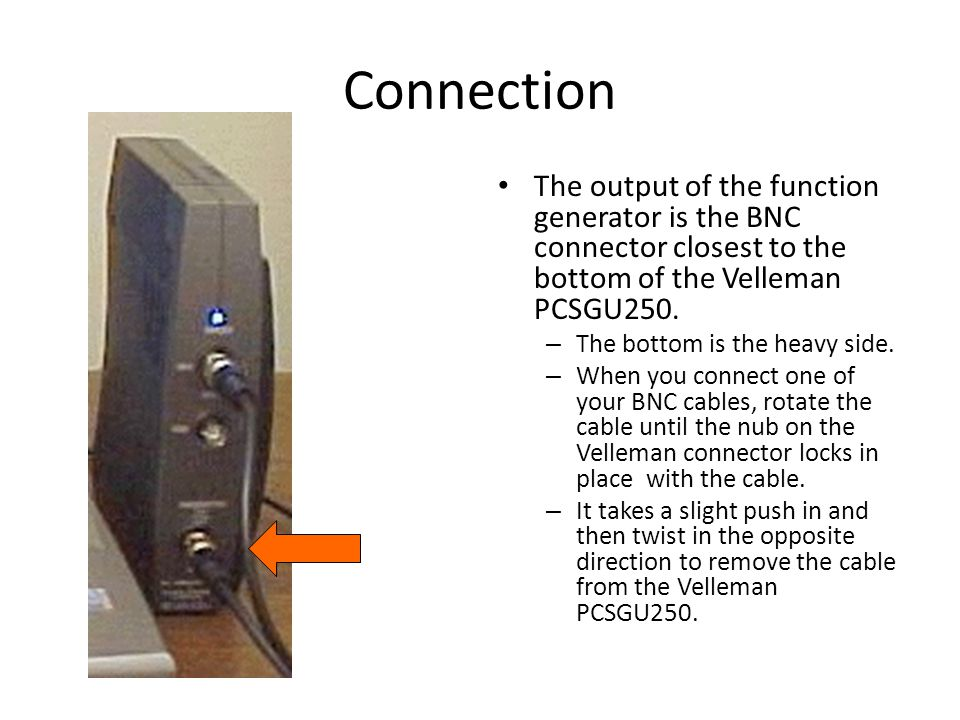 Connection The output of the function generator is the BNC connector closest to the bottom of the Velleman PCSGU250.