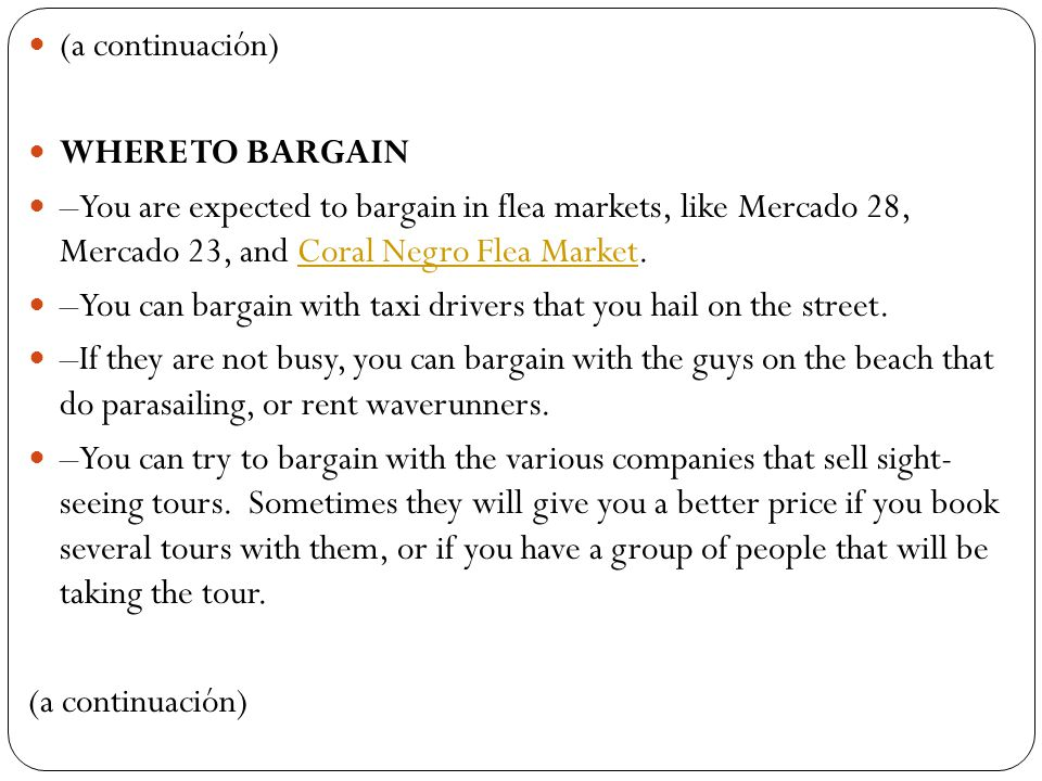 (a continuación) WHERE TO BARGAIN. –You are expected to bargain in flea markets, like Mercado 28, Mercado 23, and Coral Negro Flea Market.
