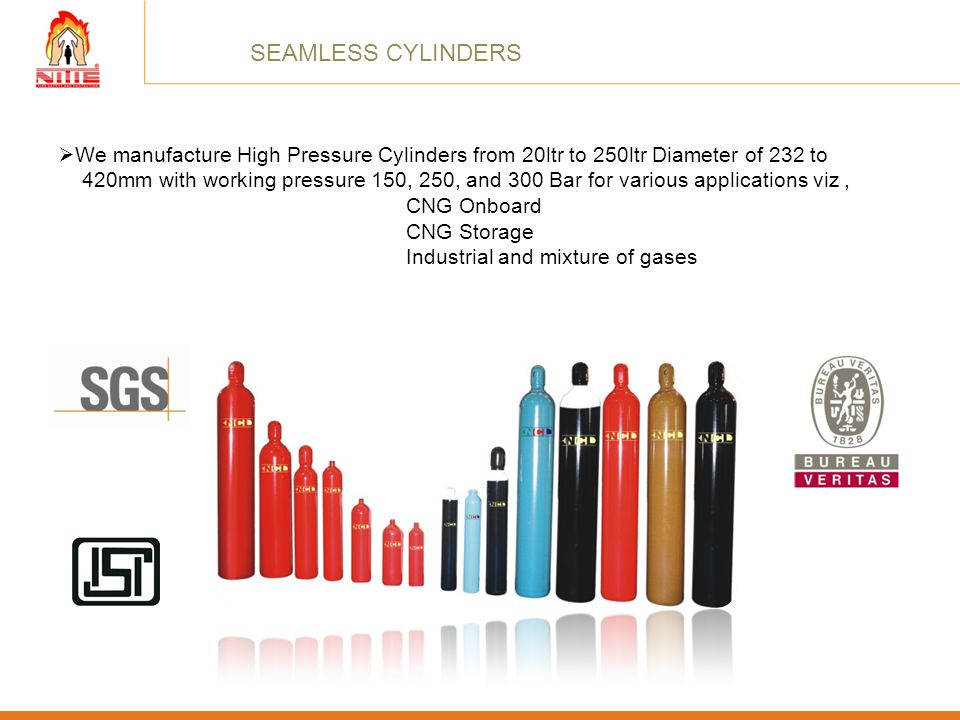 SEAMLESS CYLINDERS We manufacture High Pressure Cylinders from 20ltr to 250ltr Diameter of 232 to.
