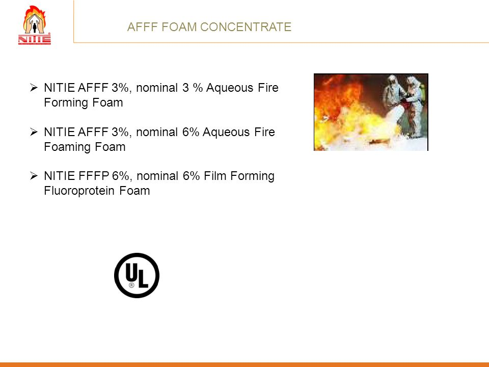 AFFF FOAM CONCENTRATE NITIE AFFF 3%, nominal 3 % Aqueous Fire Forming Foam. NITIE AFFF 3%, nominal 6% Aqueous Fire Foaming Foam.