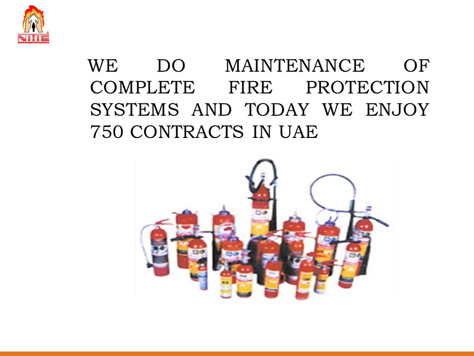 WE DO MAINTENANCE OF COMPLETE FIRE PROTECTION SYSTEMS AND TODAY WE ENJOY 750 CONTRACTS IN UAE