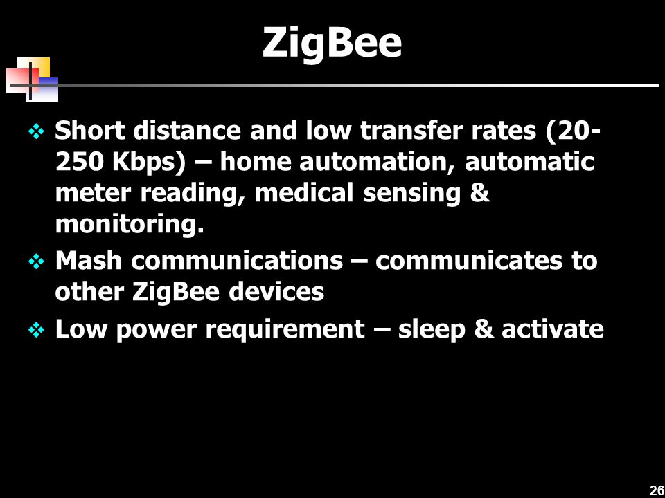 ZigBee Short distance and low transfer rates (20-250 Kbps) – home automation, automatic meter reading, medical sensing & monitoring.