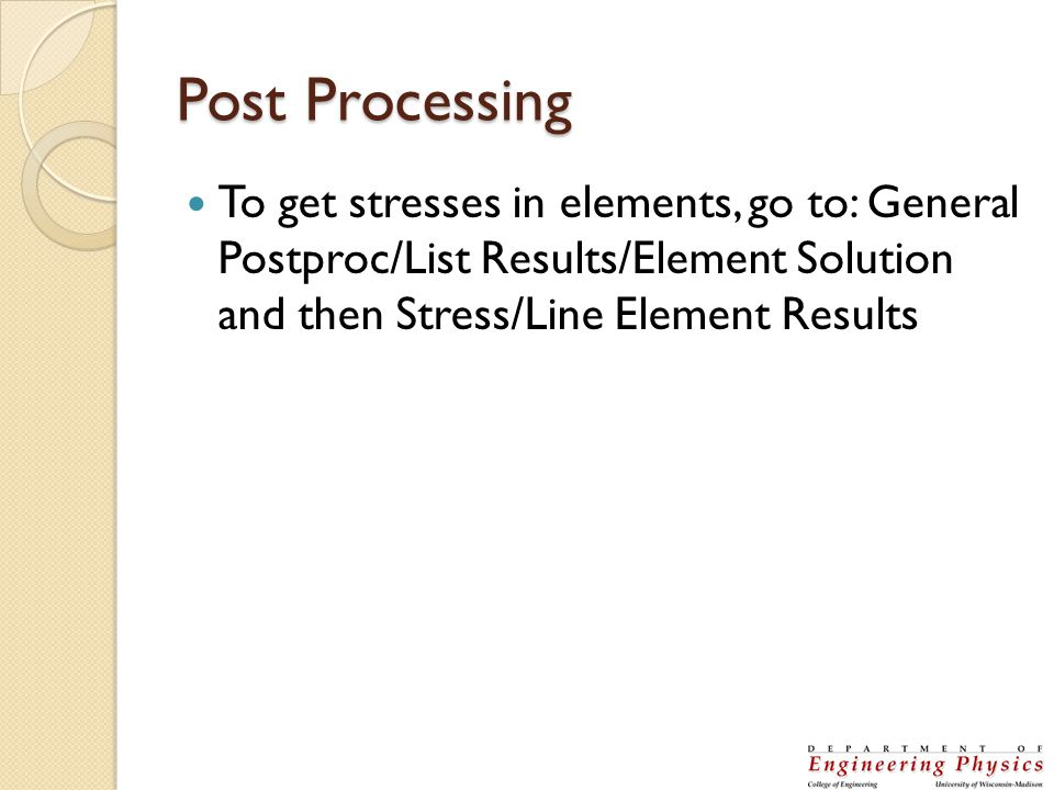 Post Processing To get stresses in elements, go to: General Postproc/List Results/Element Solution and then Stress/Line Element Results.