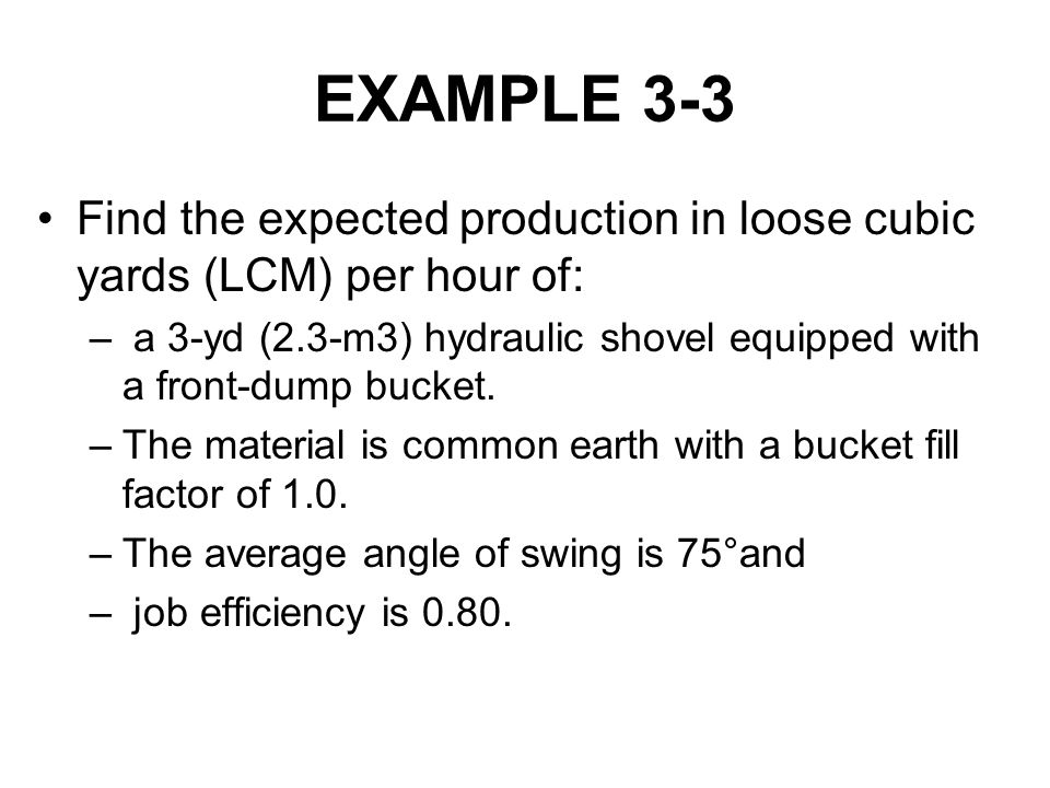 EXAMPLE 3-3 Find the expected production in loose cubic yards (LCM) per hour of: a 3-yd (2.3-m3) hydraulic shovel equipped with a front-dump bucket.