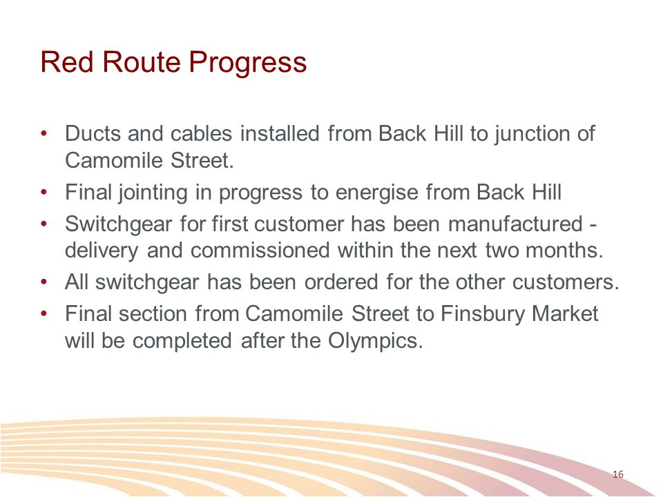 Red Route Progress Ducts and cables installed from Back Hill to junction of Camomile Street. Final jointing in progress to energise from Back Hill.
