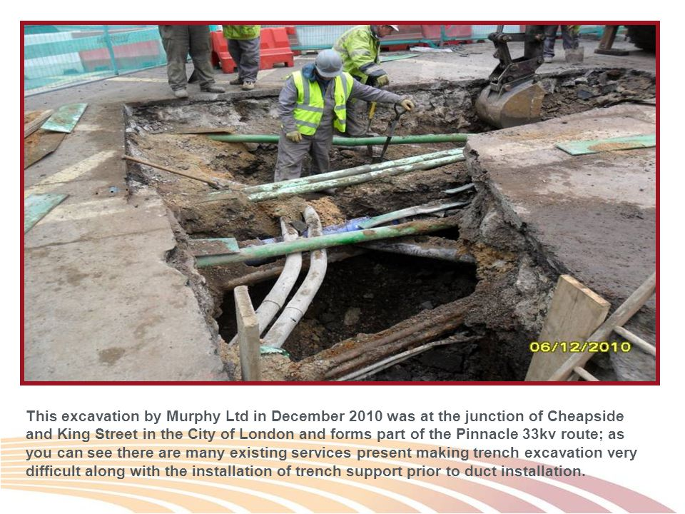 This excavation by Murphy Ltd in December 2010 was at the junction of Cheapside and King Street in the City of London and forms part of the Pinnacle 33kv route; as you can see there are many existing services present making trench excavation very difficult along with the installation of trench support prior to duct installation.