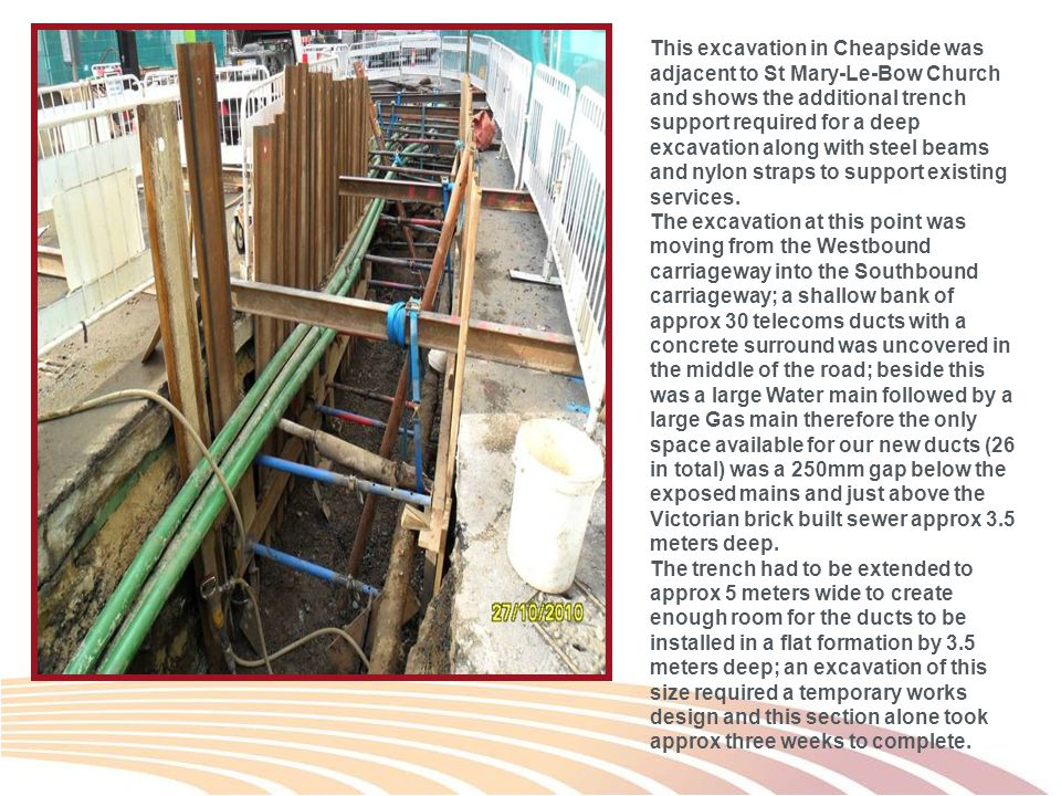This excavation in Cheapside was adjacent to St Mary-Le-Bow Church and shows the additional trench support required for a deep excavation along with steel beams and nylon straps to support existing services.