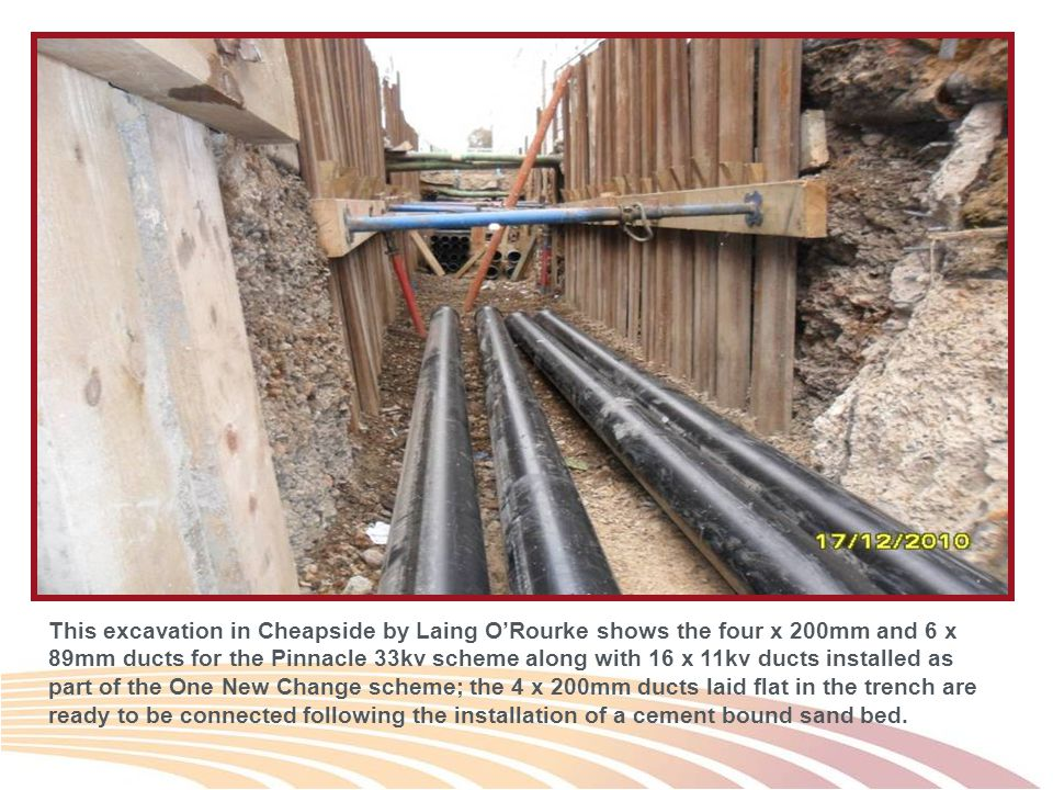 This excavation in Cheapside by Laing O'Rourke shows the four x 200mm and 6 x 89mm ducts for the Pinnacle 33kv scheme along with 16 x 11kv ducts installed as part of the One New Change scheme; the 4 x 200mm ducts laid flat in the trench are ready to be connected following the installation of a cement bound sand bed.