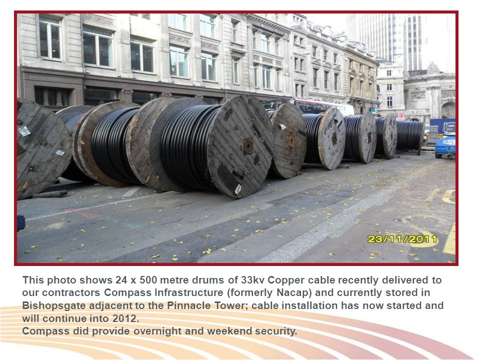 This photo shows 24 x 500 metre drums of 33kv Copper cable recently delivered to our contractors Compass Infrastructure (formerly Nacap) and currently stored in Bishopsgate adjacent to the Pinnacle Tower; cable installation has now started and will continue into 2012.
