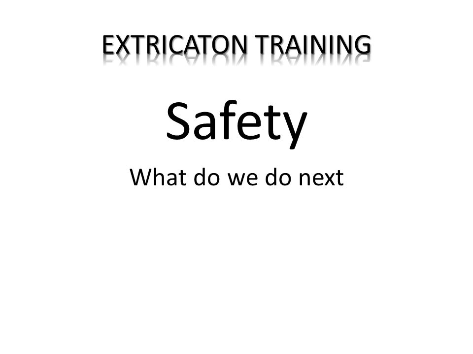 EXTRICATON TRAINING Safety What do we do next
