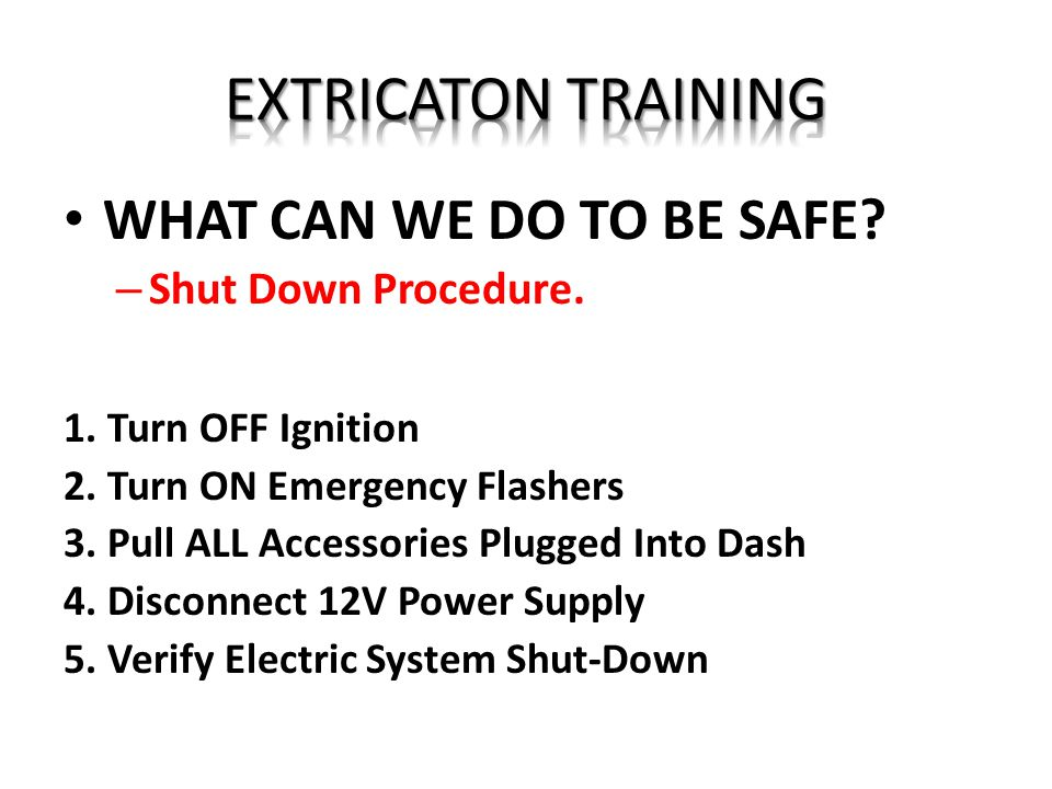 EXTRICATON TRAINING WHAT CAN WE DO TO BE SAFE Shut Down Procedure.