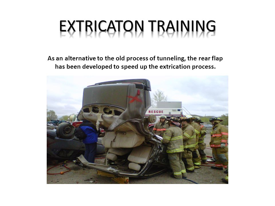 EXTRICATON TRAINING As an alternative to the old process of tunneling, the rear flap has been developed to speed up the extrication process.