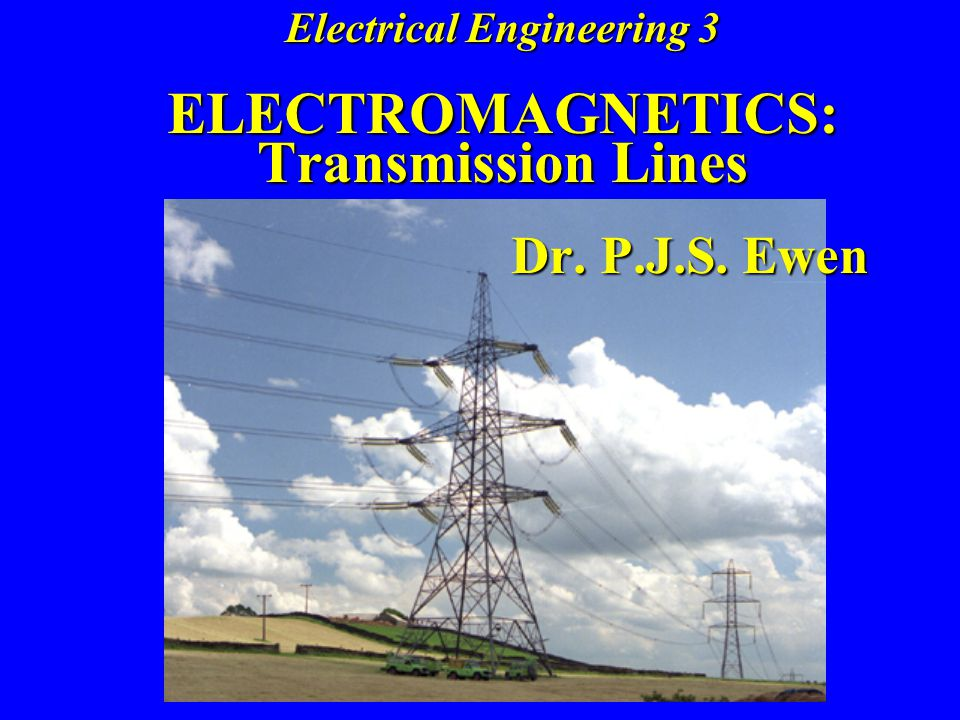 Electrical Engineering 3 ELECTROMAGNETICS: Transmission Lines Dr. P. J