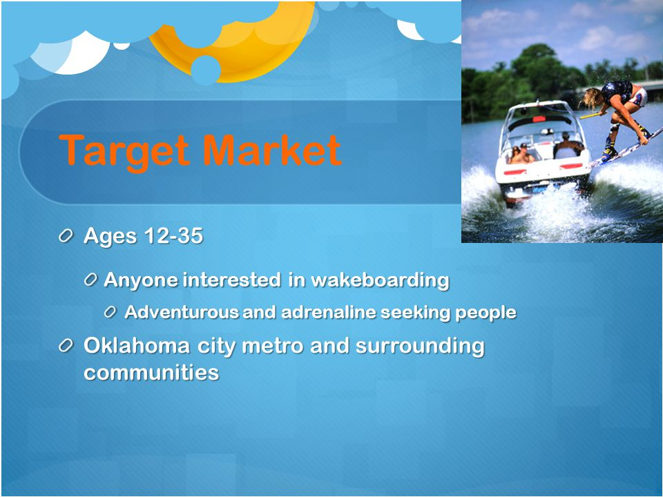 Target Market Ages 12-35. Anyone interested in wakeboarding. Adventurous and adrenaline seeking people.
