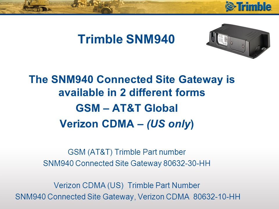 Trimble SNM940 The SNM940 Connected Site Gateway is available in 2 different forms. GSM – AT&T Global.