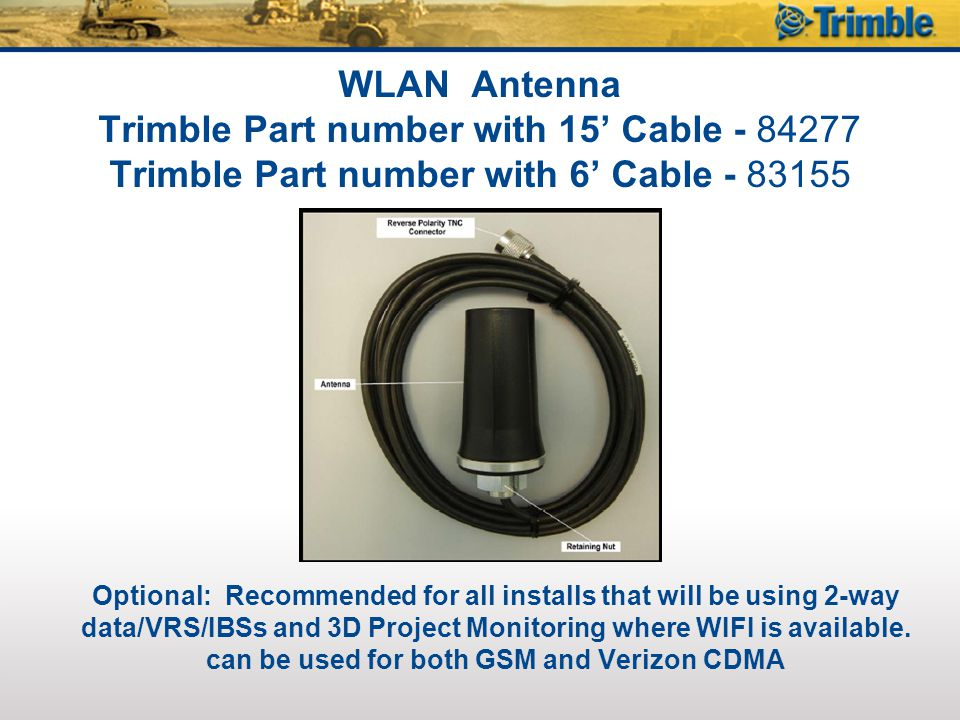 WLAN Antenna Trimble Part number with 15' Cable - 84277 Trimble Part number with 6' Cable - 83155