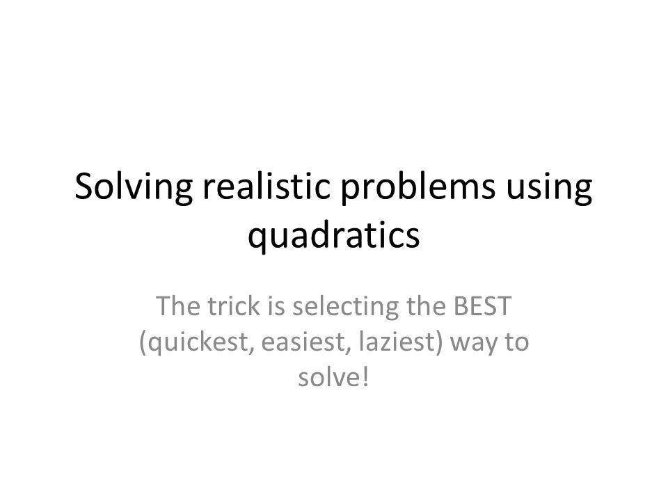 Solving realistic problems using quadratics