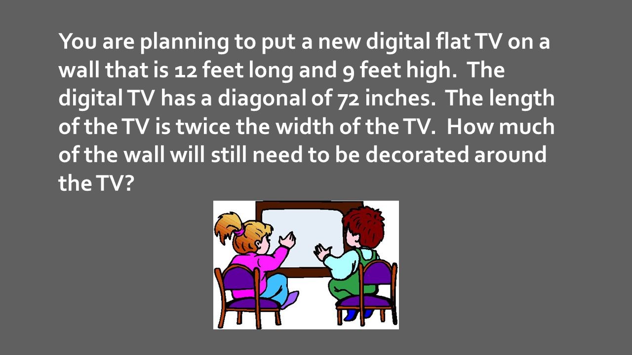 You are planning to put a new digital flat TV on a wall that is 12 feet long and 9 feet high.