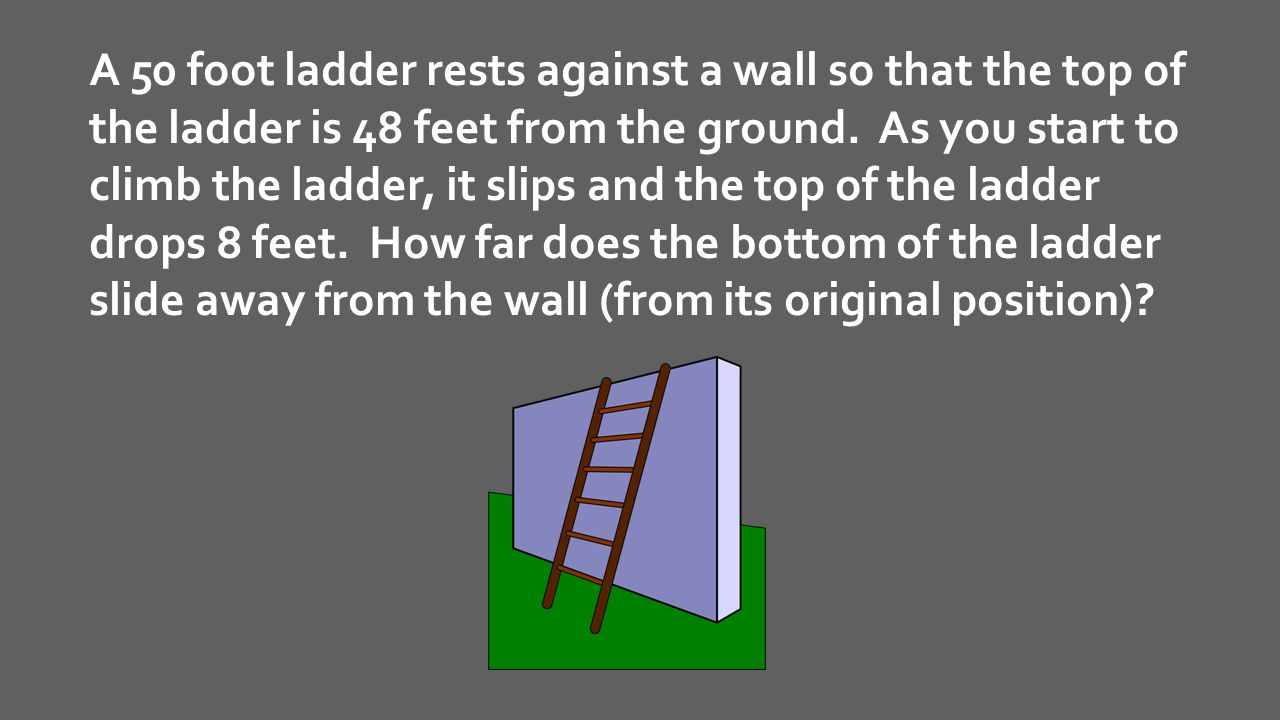 A 50 foot ladder rests against a wall so that the top of the ladder is 48 feet from the ground.
