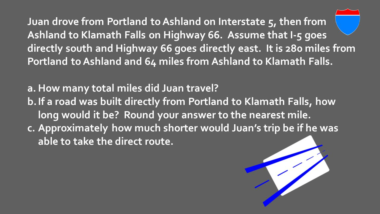 Juan drove from Portland to Ashland on Interstate 5, then from Ashland to Klamath Falls on Highway 66. Assume that I-5 goes directly south and Highway 66 goes directly east. It is 280 miles from Portland to Ashland and 64 miles from Ashland to Klamath Falls.