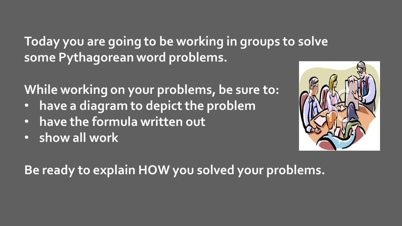 Today you are going to be working in groups to solve some Pythagorean word problems.