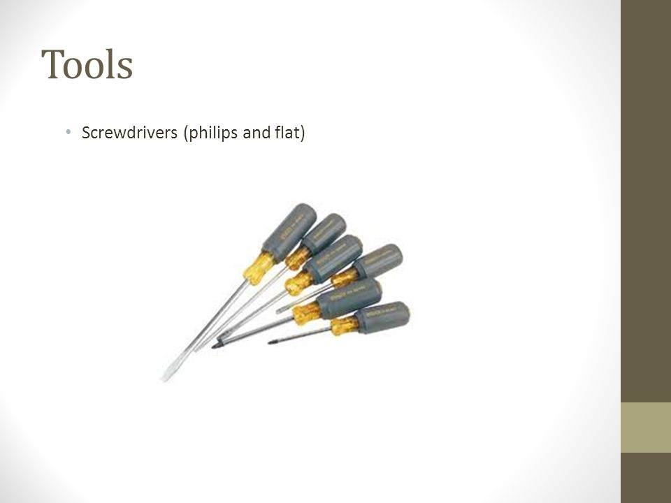 Tools Screwdrivers (philips and flat)