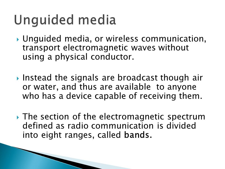 Unguided media Unguided media, or wireless communication, transport electromagnetic waves without using a physical conductor.