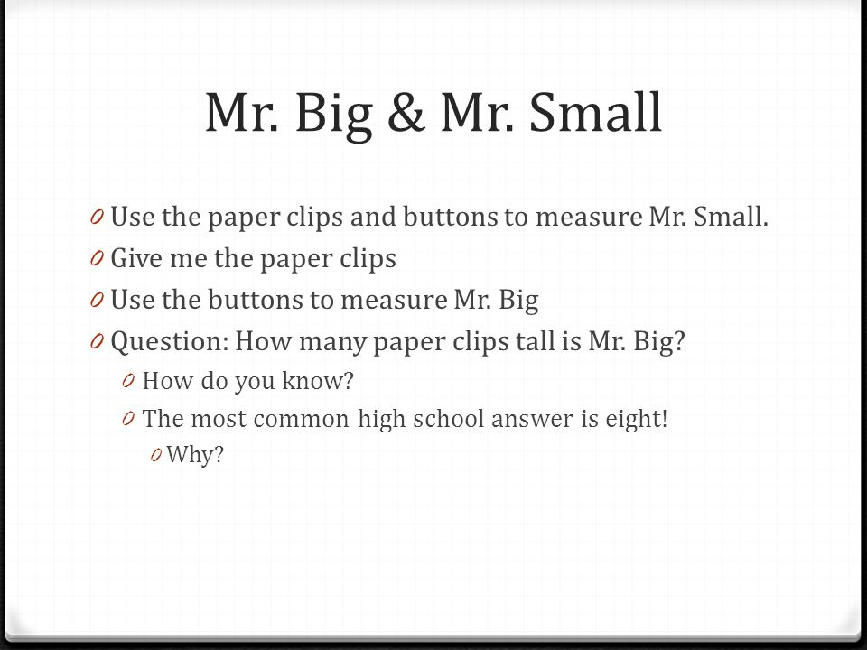 Mr. Big & Mr. Small Use the paper clips and buttons to measure Mr. Small. Give me the paper clips.