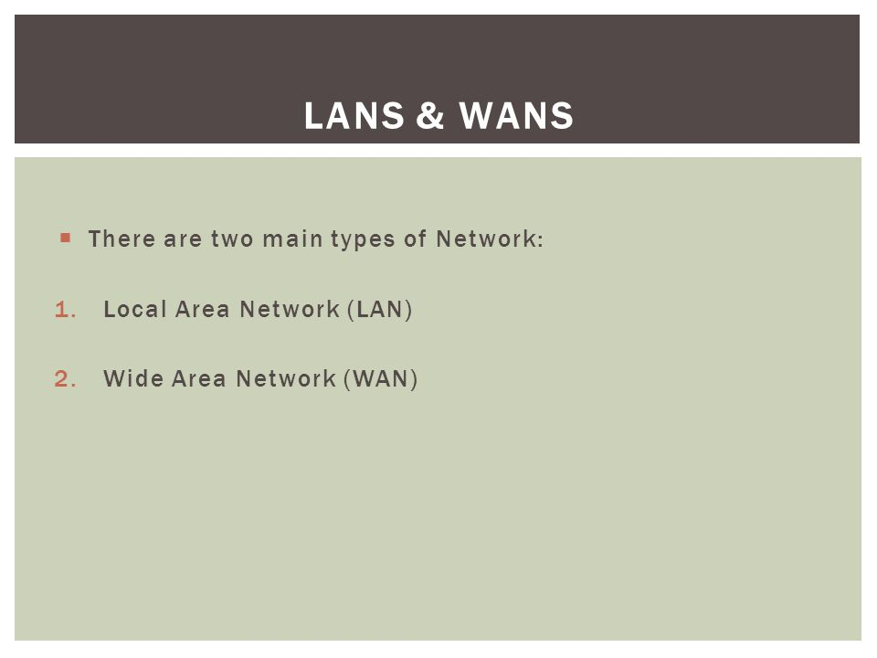 LANs & WANs There are two main types of Network: