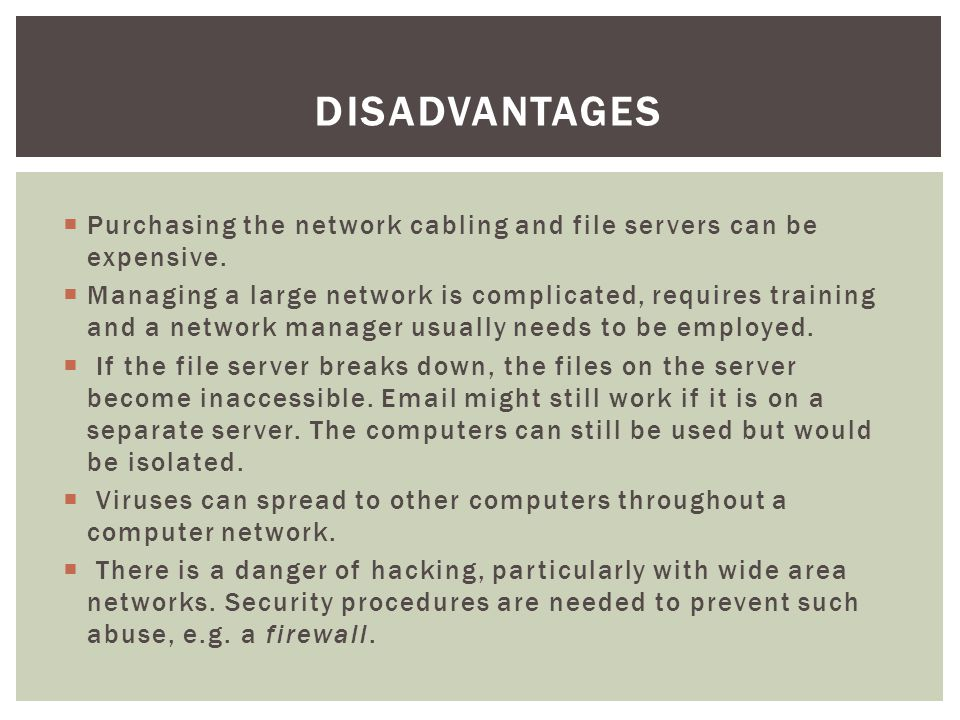 Disadvantages Purchasing the network cabling and file servers can be expensive.