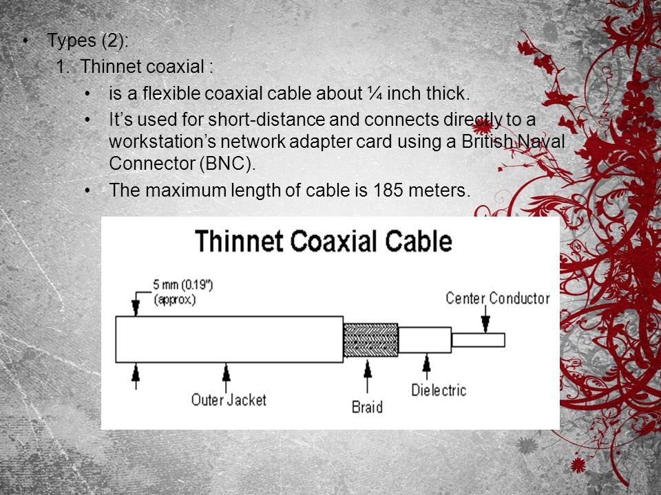 Types (2): Thinnet coaxial : is a flexible coaxial cable about ¼ inch thick.