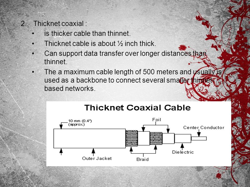 Thicknet coaxial : is thicker cable than thinnet. Thicknet cable is about ½ inch thick.