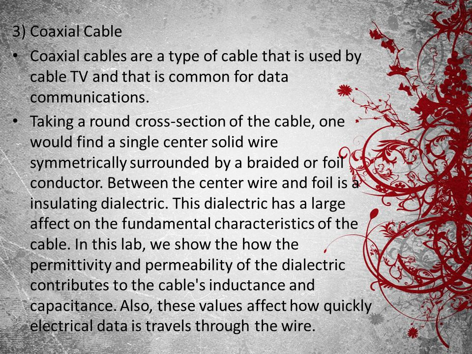 3) Coaxial Cable Coaxial cables are a type of cable that is used by cable TV and that is common for data communications.