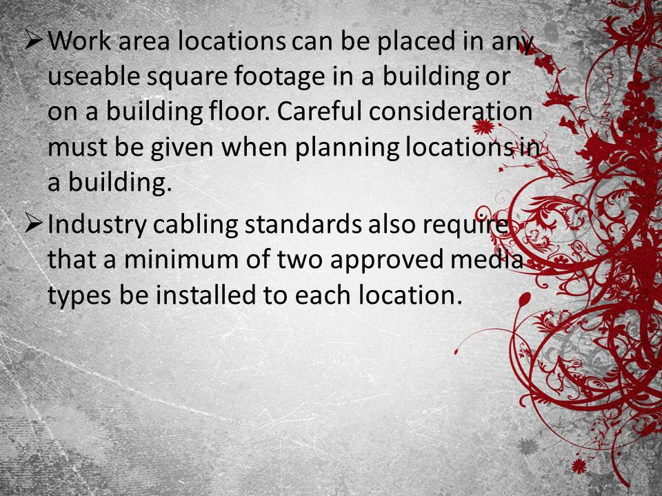 Work area locations can be placed in any useable square footage in a building or on a building floor. Careful consideration must be given when planning locations in a building.