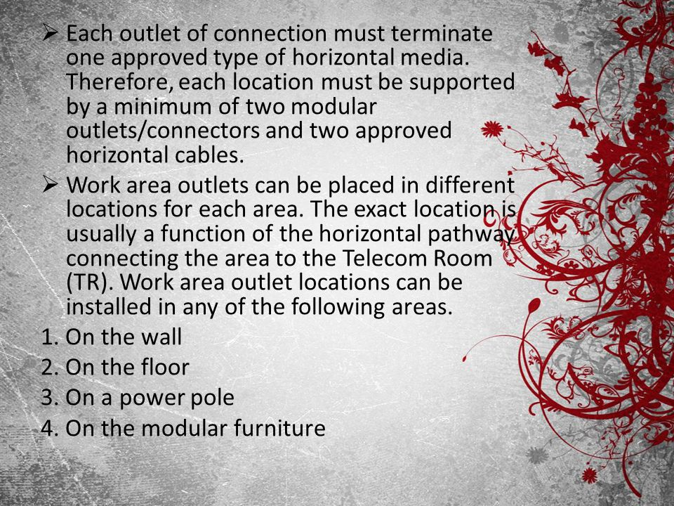 Each outlet of connection must terminate one approved type of horizontal media. Therefore, each location must be supported by a minimum of two modular outlets/connectors and two approved horizontal cables.