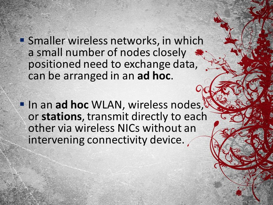 Smaller wireless networks, in which a small number of nodes closely positioned need to exchange data, can be arranged in an ad hoc.