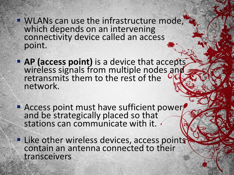 WLANs can use the infrastructure mode, which depends on an intervening connectivity device called an access point.