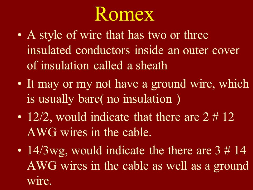 Romex A style of wire that has two or three insulated conductors inside an outer cover of insulation called a sheath.