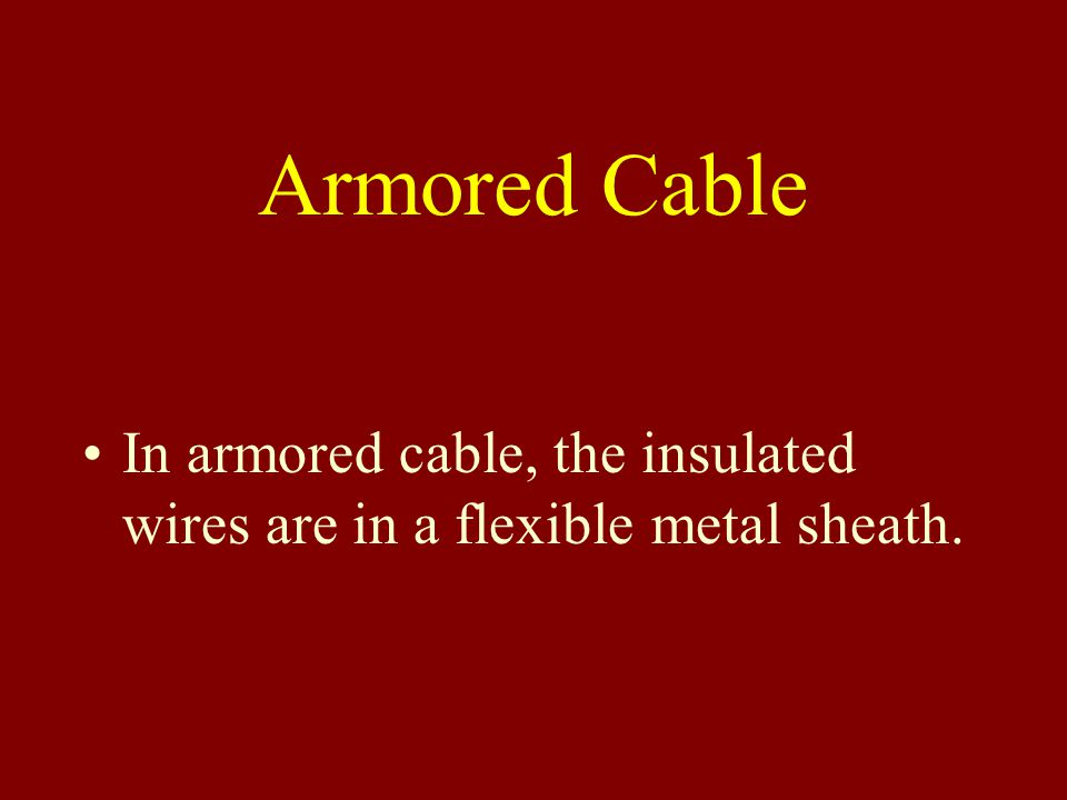 Armored Cable In armored cable, the insulated wires are in a flexible metal sheath.