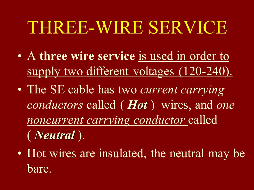 THREE-WIRE SERVICE A three wire service is used in order to supply two different voltages (120-240).