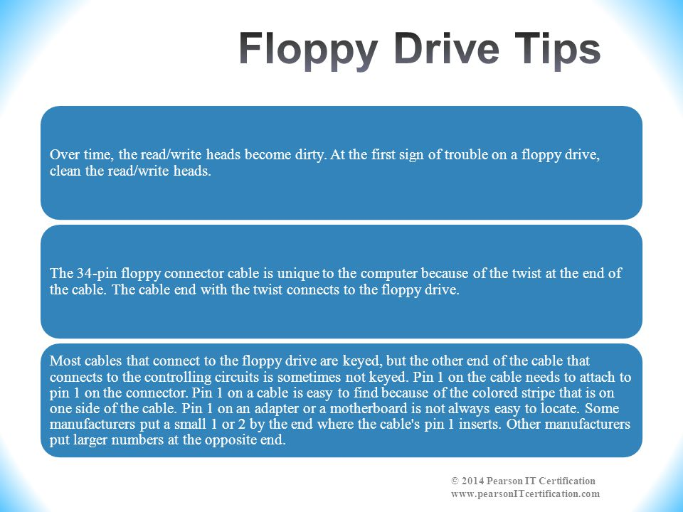 Floppy Drive Tips Over time, the read/write heads become dirty. At the first sign of trouble on a floppy drive, clean the read/write heads.
