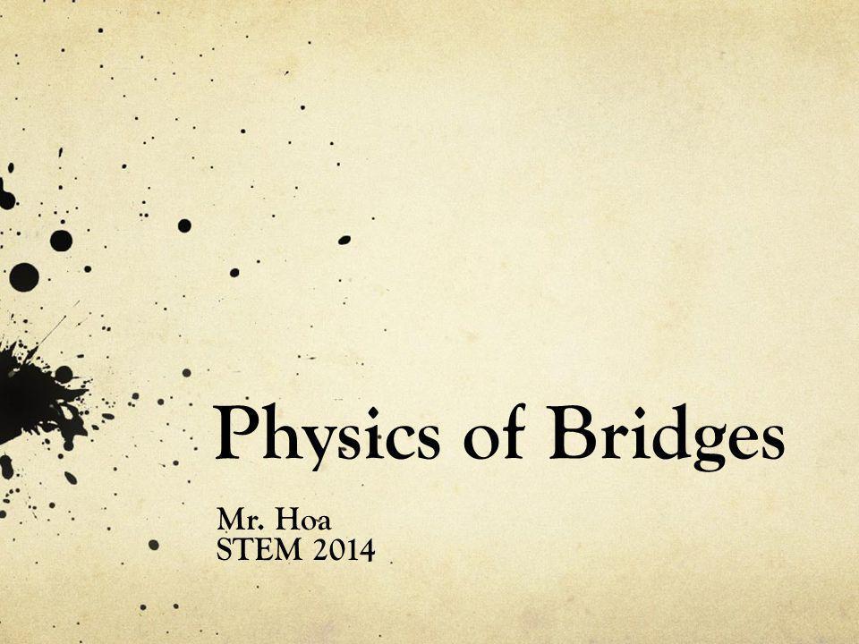 Physics of Bridges Mr. Hoa STEM 2014