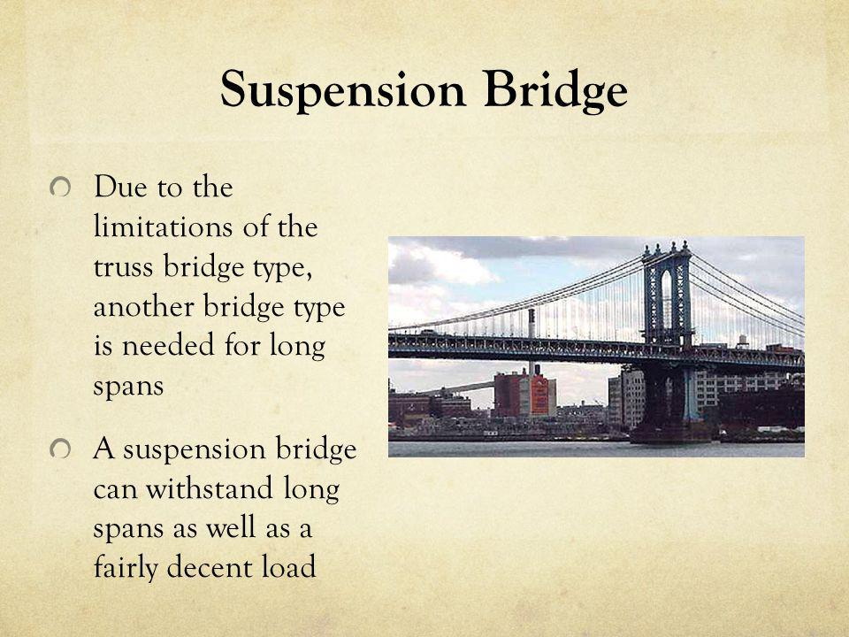 Suspension Bridge Due to the limitations of the truss bridge type, another bridge type is needed for long spans.