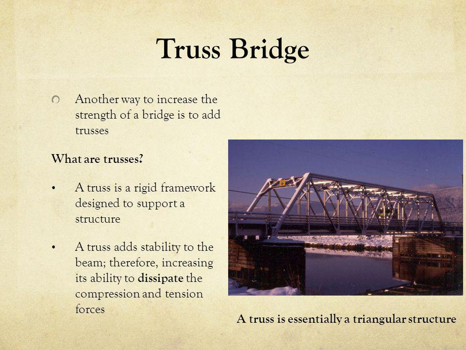 Truss Bridge Another way to increase the strength of a bridge is to add trusses. What are trusses