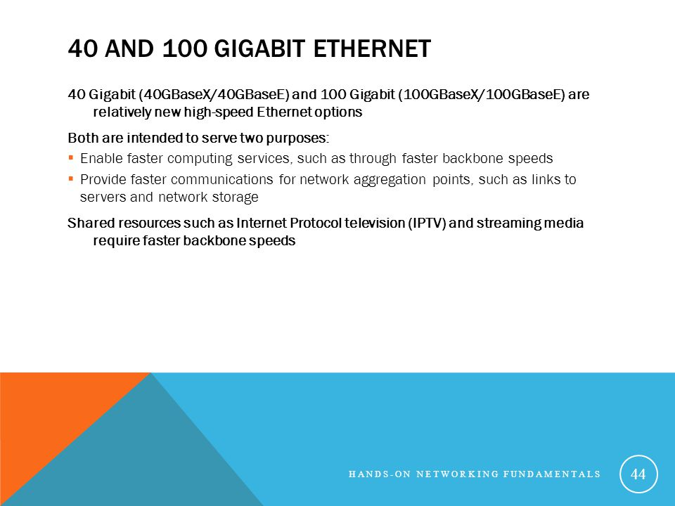 40 and 100 Gigabit Ethernet 40 Gigabit (40GBaseX/40GBaseE) and 100 Gigabit (100GBaseX/100GBaseE) are relatively new high-speed Ethernet options.