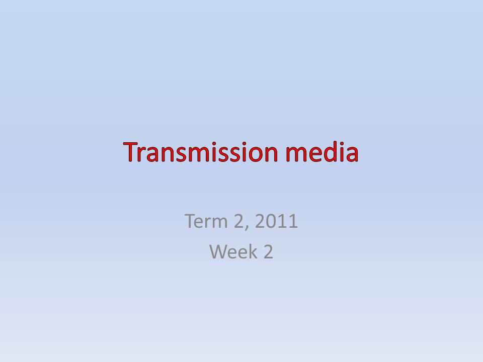 Transmission media Term 2, 2011 Week 2