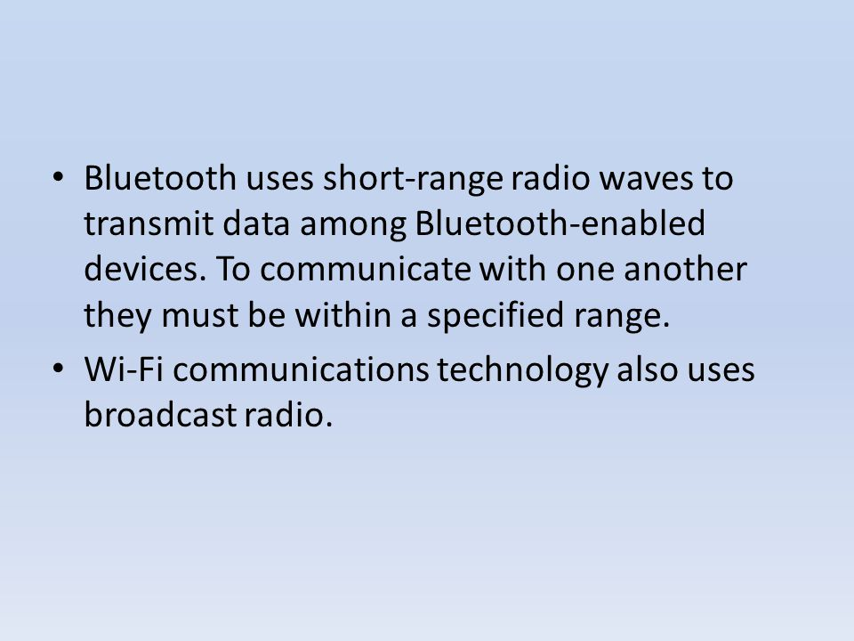 Bluetooth uses short-range radio waves to transmit data among Bluetooth-enabled devices. To communicate with one another they must be within a specified range.