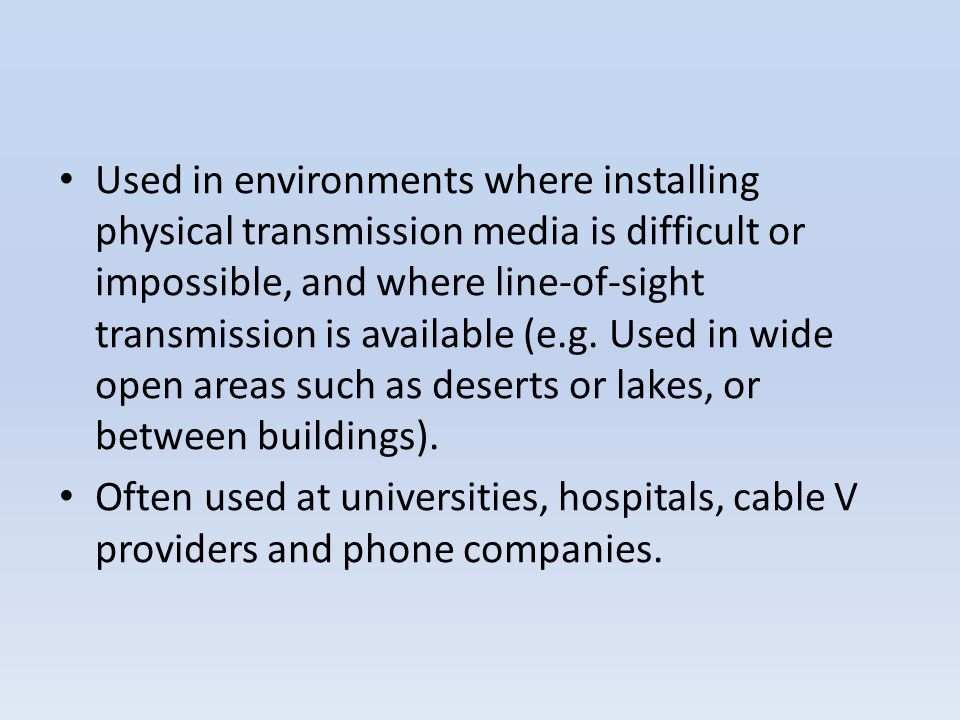 Used in environments where installing physical transmission media is difficult or impossible, and where line-of-sight transmission is available (e.g. Used in wide open areas such as deserts or lakes, or between buildings).