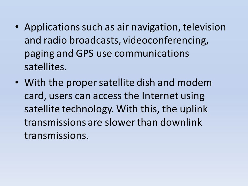 Applications such as air navigation, television and radio broadcasts, videoconferencing, paging and GPS use communications satellites.