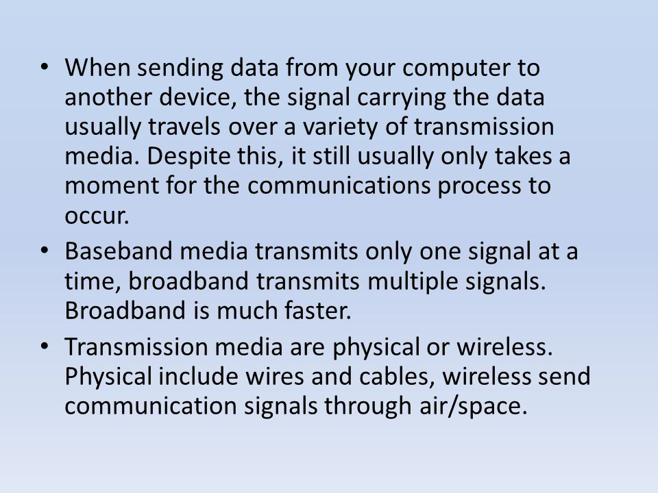 When sending data from your computer to another device, the signal carrying the data usually travels over a variety of transmission media. Despite this, it still usually only takes a moment for the communications process to occur.